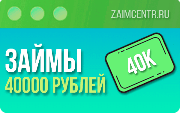 Займы 40000 рублей