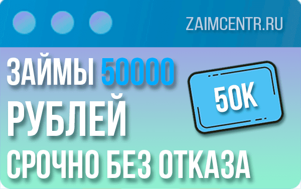 Займы 50000 рублей срочно без отказа